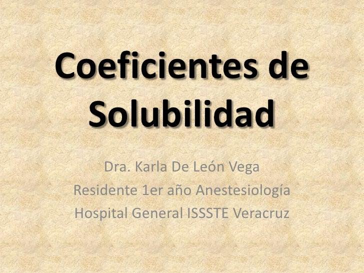 Coeficientes de  Solubilidad     Dra. Karla De León Vega Residente 1er año Anestesiología Hospital General ISSSTE Veracruz