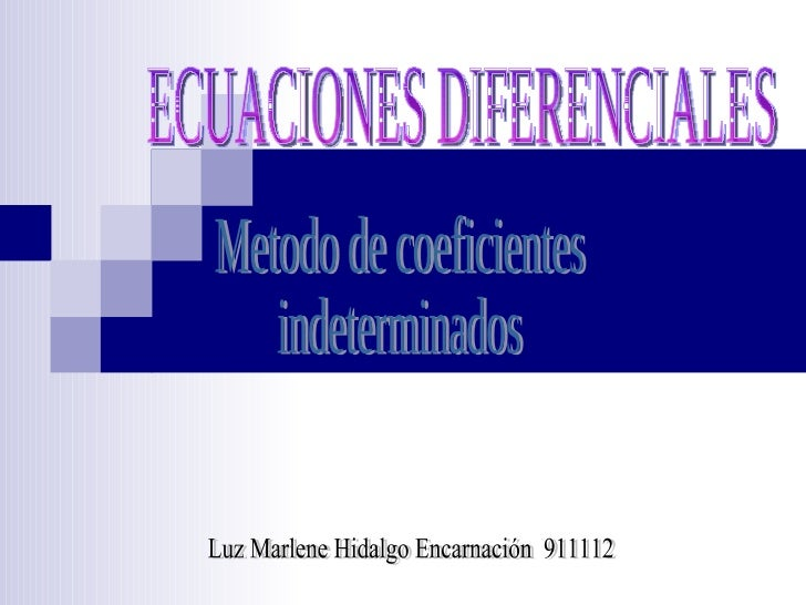 ECUACIONES DIFERENCIALES Metodo de coeficientes indeterminados Luz Marlene Hidalgo Encarnación  911112