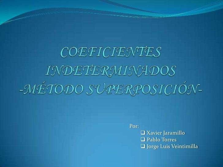 COEFICIENTES INDETERMINADOS -MÉTODO SUPERPOSICIÓN-<br />Por:<br /><ul><li> Xavier Jaramillo