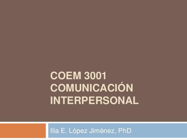 COEM 3001 COMUNICACIÓN INTERPERSONAL Ilia E. López Jiménez, PhD