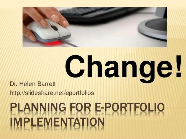 PLANNING FOR E-PORTFOLIO IMPLEMENTATION Dr. Helen Barrett http://slideshare.net/eportfolios Change!