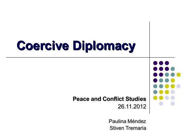 Coercive Diplomacy  Peace and Conflict Studies 26.11.2012 Paulina Méndez Stiven Tremaria