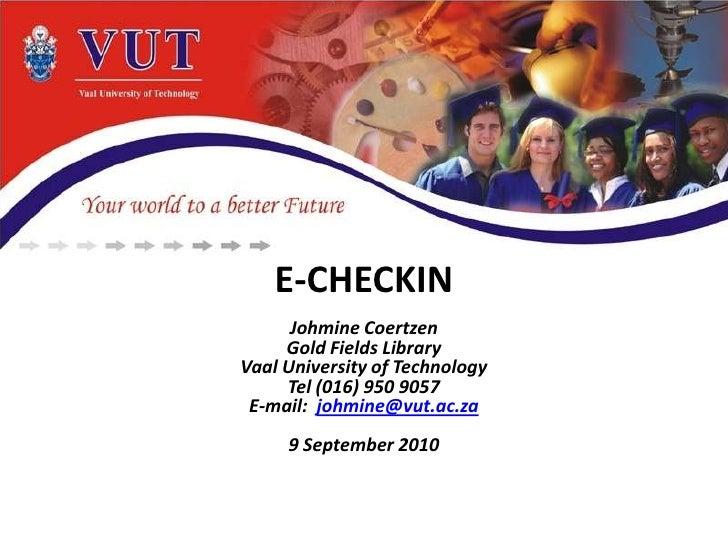 E-CHECKIN<br />Johmine Coertzen<br />Gold Fields Library<br />Vaal University of Technology<br />Tel (016) 950 9057 <br />...