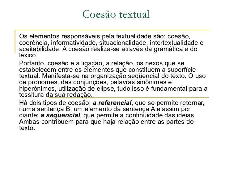 Coesão textual Os elementos responsáveis pela textualidade são: coesão, coerência, informatividade, situacionalidade, inte...