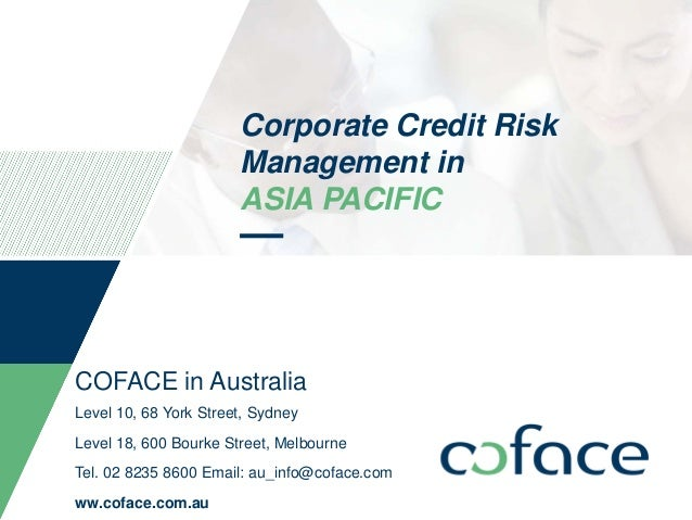 Corporate Credit Risk Management in ASIA PACIFIC COFACE in Australia Level 10, 68 York Street, Sydney Level 18, 600 Bourke...