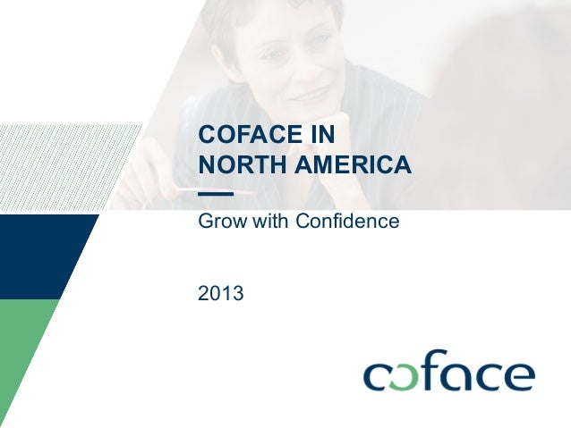 COFACE IN NORTH AMERICA Grow with Confidence 2013  TITLE OF PRESENTATION / DATE  1