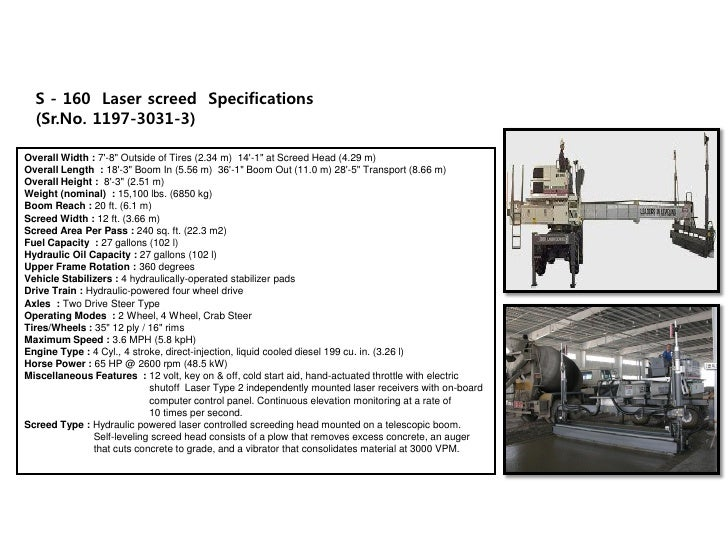 """S - 160 Laser screed Specifications   (Sr.No. 1197-3031-3)  Overall Width : 7'-8"""" Outside of Tires (2.34 m) 14'-1"""" at Scre..."""