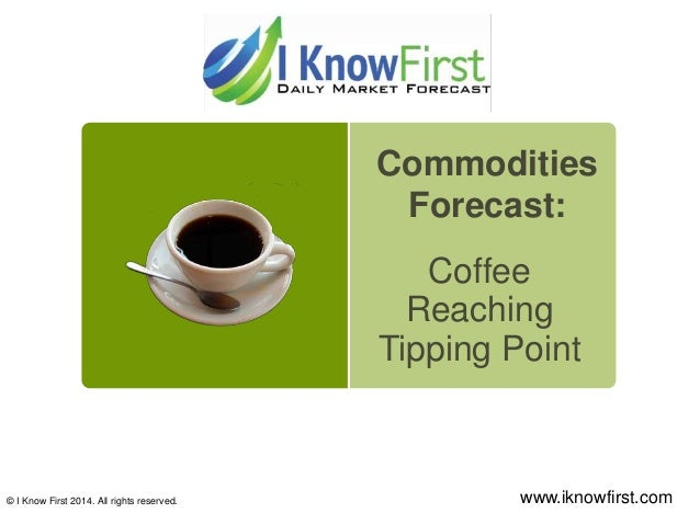 Coffee Reaching Tipping Point © I Know First 2014. All rights reserved. www.iknowfirst.com Commodities Forecast: