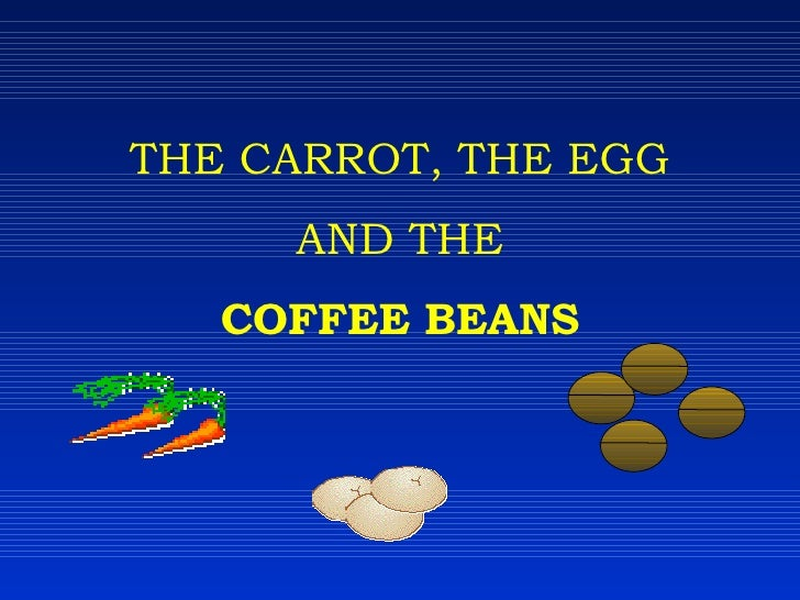 THE CARROT, THE EGG AND THE COFFEE BEANS
