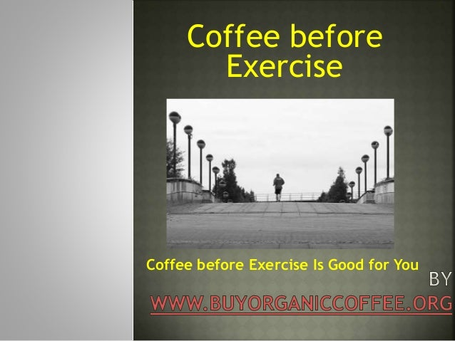 Coffee before Exercise Coffee before Exercise Is Good for You