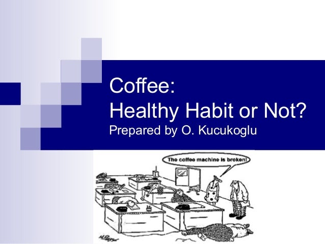Coffee: Healthy Habit or Not? Prepared by O. Kucukoglu