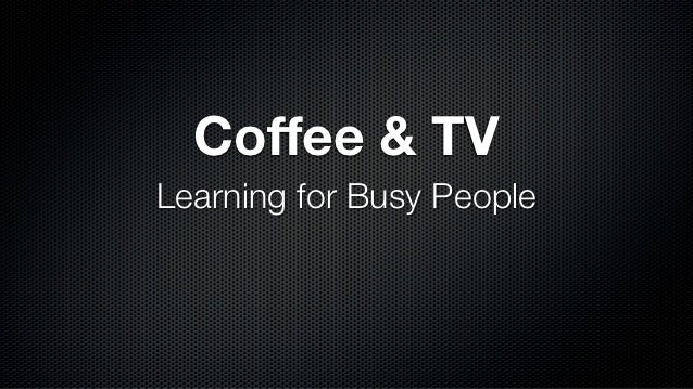 Coffee & TVLearning for Busy People