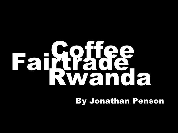 <ul><li>Coffee </li></ul>& Rwanda Fairtrade By Jonathan Penson
