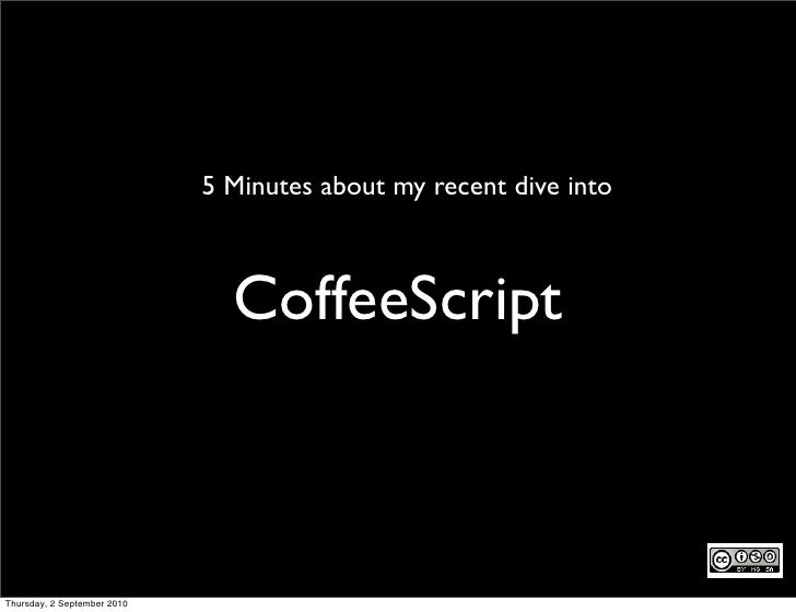 5 Minutes about my recent dive into                                   CoffeeScript    Thursday, 2 September 2010