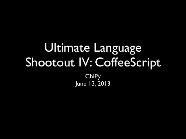 Ultimate LanguageShootout IV: CoffeeScriptChiPyJune 13, 2013