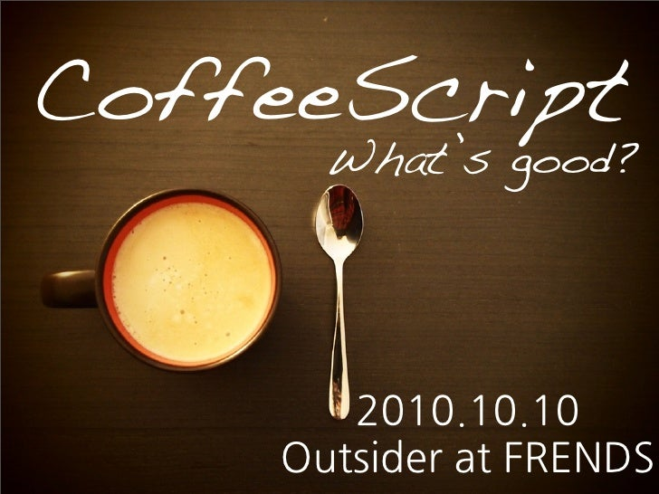 CoffeeScript        What's good?        2010.10.10     OutsideratFRENDS