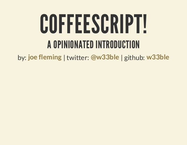 COFFEESCRIPT!          A OPINIONATED INTRODUCTIONby: joe fleming | twitter: @w33ble | github: w33ble