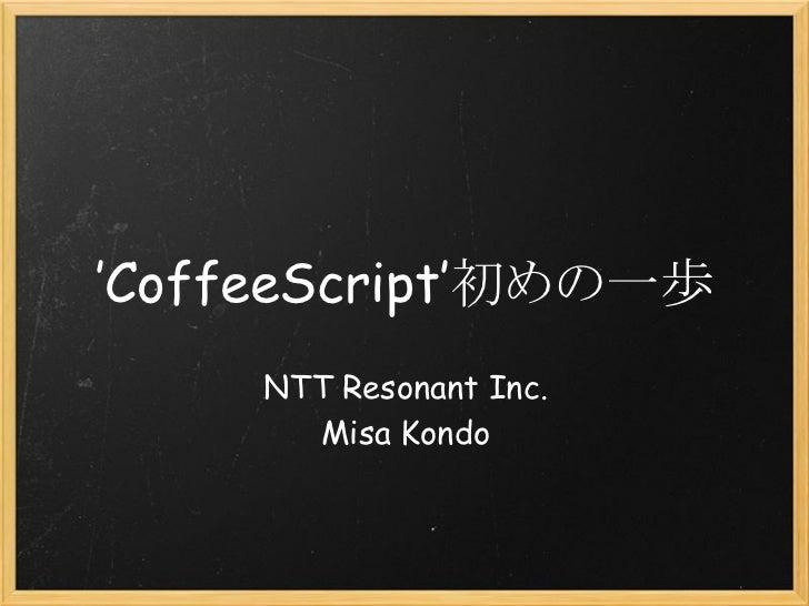 'CoffeeScript'初めの一歩     NTT Resonant Inc.       Misa Kondo