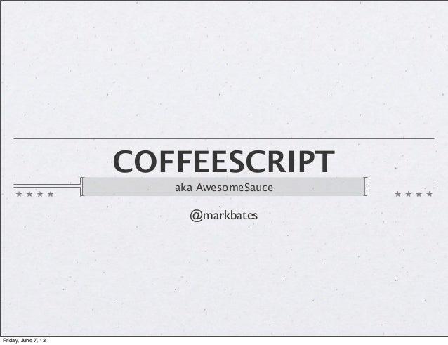 COFFEESCRIPTaka AwesomeSauce@markbatesFriday, June 7, 13
