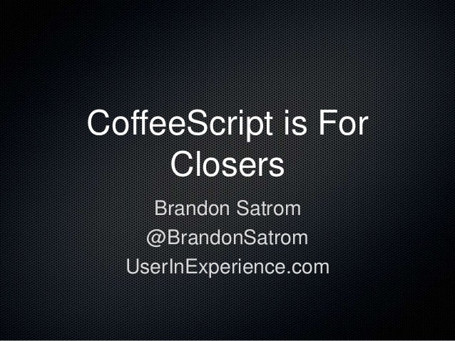 CoffeeScript is For Closers Brandon Satrom @BrandonSatrom UserInExperience.com