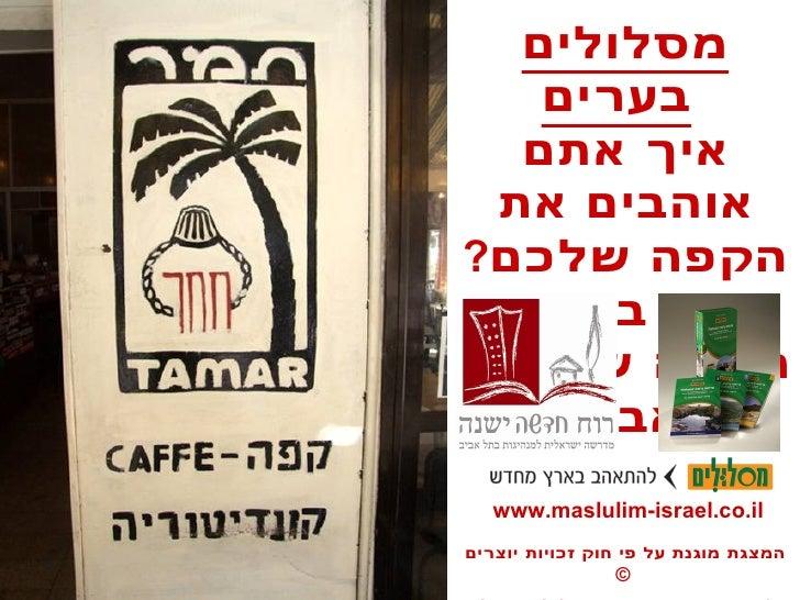 מסלולים בערים   איך אתם אוהבים את הקפה שלכם ?  סיור בין בתי הקפה של תל - אביב www.maslulim-israel.co.il המצגת מוגנת על פי ...