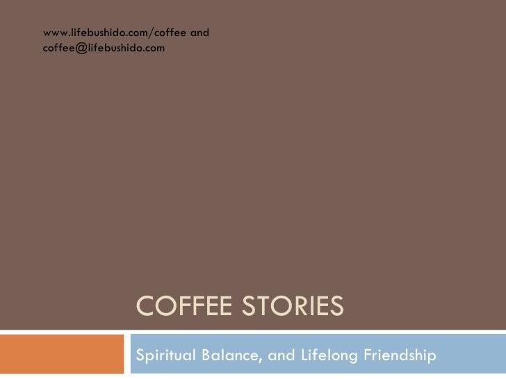 COFFEE STORIES Spiritual Balance, and Lifelong Friendship www.lifebushido.com/coffee and  [email_address]