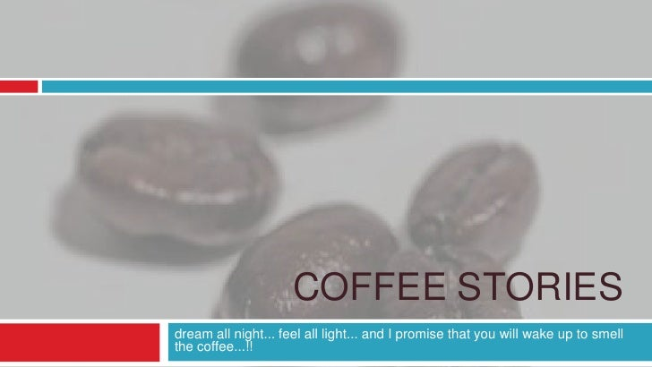 Coffee Stories<br />dream all night... feel all light... and I promise that you will wake up to smell the coffee...!!<br />