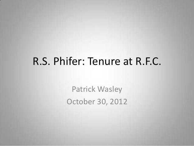 R.S. Phifer: Tenure at R.F.C.        Patrick Wasley       October 30, 2012