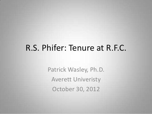 R.S. Phifer: Tenure at R.F.C.      Patrick Wasley, Ph.D.       Averett Univeristy       October 30, 2012