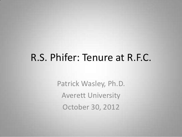 R.S. Phifer: Tenure at R.F.C.      Patrick Wasley, Ph.D.       Averett University       October 30, 2012