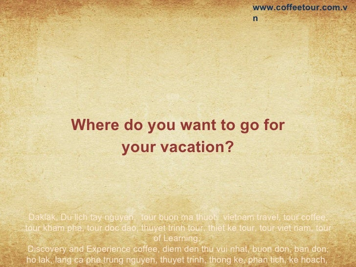 Where do you want to go for your vacation? Daklak, Du lich tay nguyen,  tour buon ma thuot,  vietnam travel, tour coffee, ...