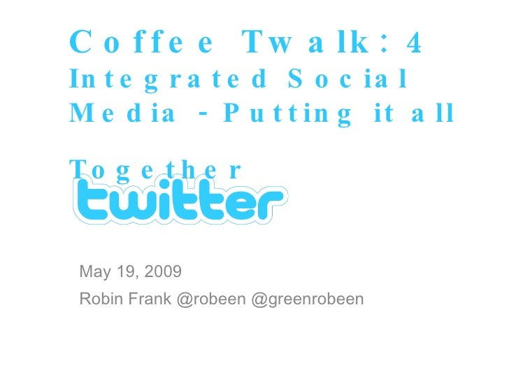 May 19, 2009 Robin Frank @robeen @greenrobeen Coffee Twalk: 4 Integrated Social Media - Putting it all Together