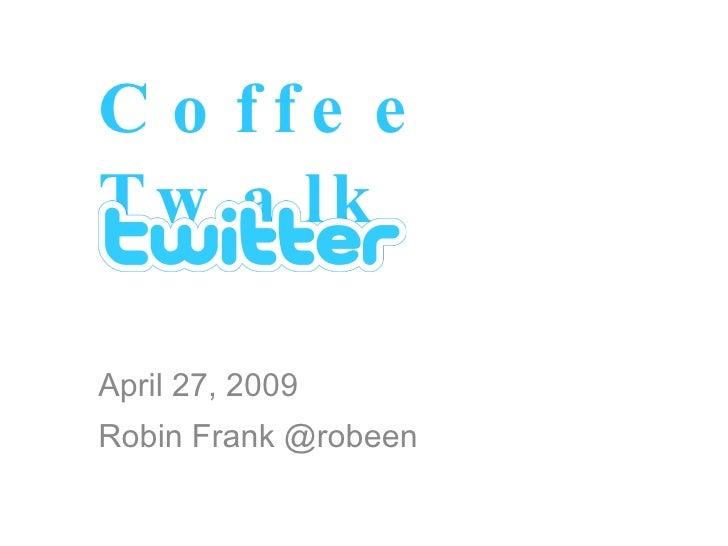 Coffee Twalk April 27, 2009 Robin Frank @robeen