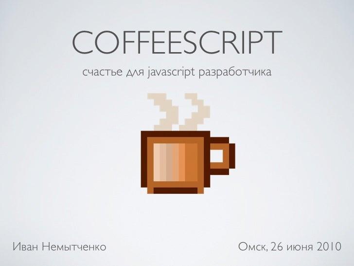 COFFEESCRIPT            счастье для javascript разработчика     Иван Немытченко                        Омск, 26 июня 2010