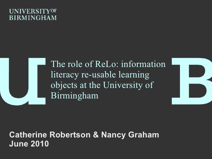 The role of ReLo: information literacy re-usable learning objects at the University of Birmingham Catherine Robertson & Na...