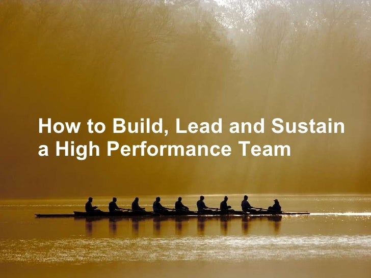 How to Build, Lead and Sustain a High Performance Team