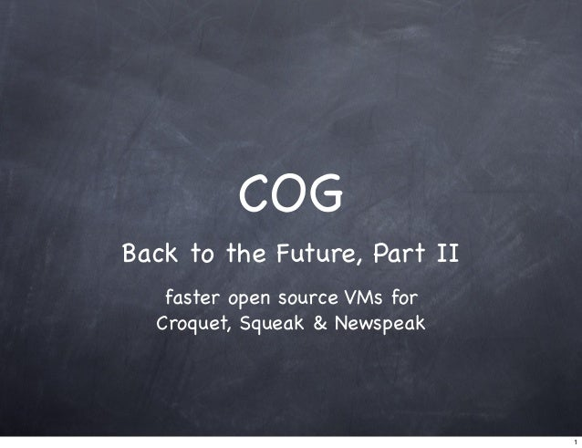 COG Back to the Future, Part II faster open source VMs for Croquet, Squeak & Newspeak 1