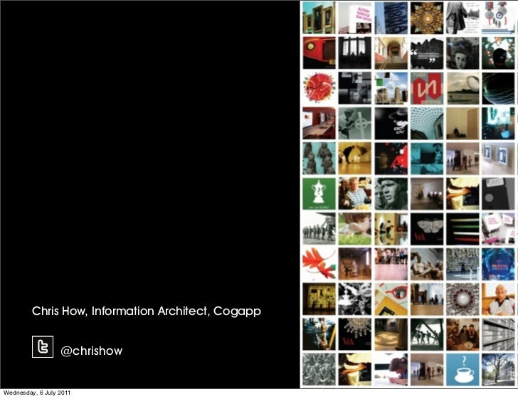 Chris How, Information Architect, Cogapp                  @chrishowWednesday, 6 July 2011