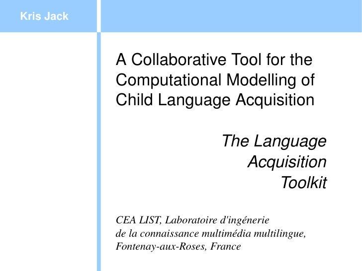 KrisJack            ACollaborativeToolforthe            ComputationalModellingof            ChildLanguageAcquisit...