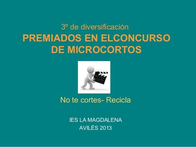 3º de diversificaciónPREMIADOS EN ELCONCURSODE MICROCORTOSNo te cortes- ReciclaIES LA MAGDALENAAVILÉS 2013