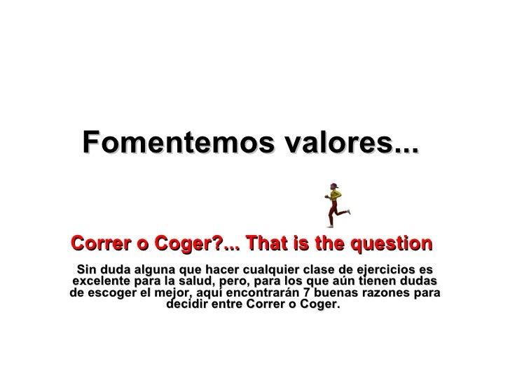 Fomentemos valores...   Correr o Coger ?... That is the question   Sin duda alguna que hacer cualquier clase de ejercicios...