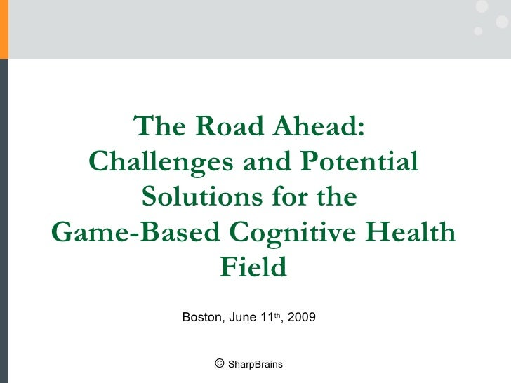 The Road Ahead:  Challenges and Potential Solutions for the  Game-Based Cognitive Health Field Boston, June 11 th , 2009 ©...