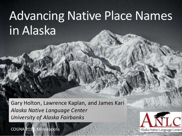 Advancing Native Place Namesin AlaskaGary Holton, Lawrence Kaplan, and James KariAlaska Native Language CenterUniversity o...
