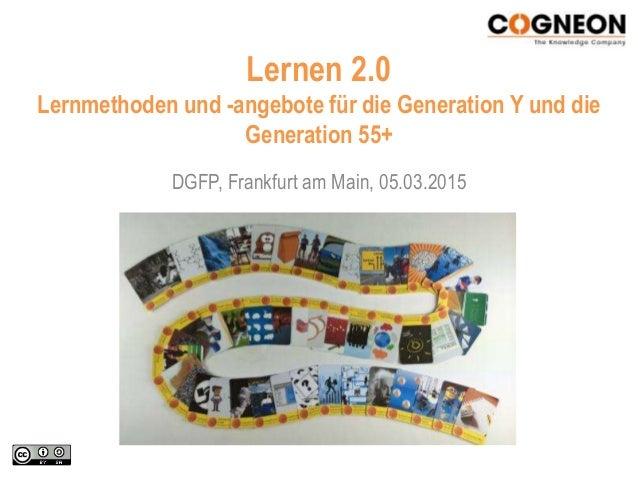 Lernen 2.0 Lernmethoden und -angebote für die Generation Y und die Generation 55+ DGFP, Frankfurt am Main, 05.03.2015
