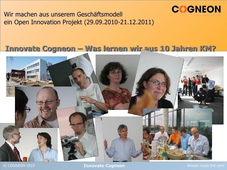Wir machen aus unserem Geschäftsmodell ein Open Innovation Projekt (29.09.2010-21.12.2011) Innovate Cogneon Innovate Cogne...