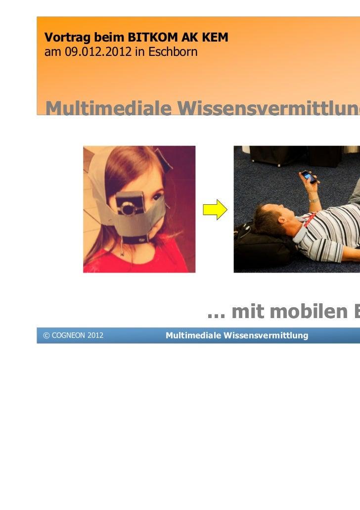 Vortrag beim BITKOM AK KEMam 09.012.2012 in EschbornMultimediale Wissensvermittlung …                         … mit mobile...