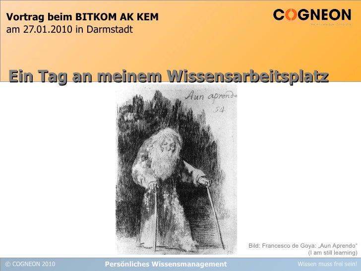 Vortrag beim BITKOM AK KEM am 27.01.2010 in Darmstadt Persönliches Wissensmanagement Ein Tag an meinem Wissensarbeitsplatz...