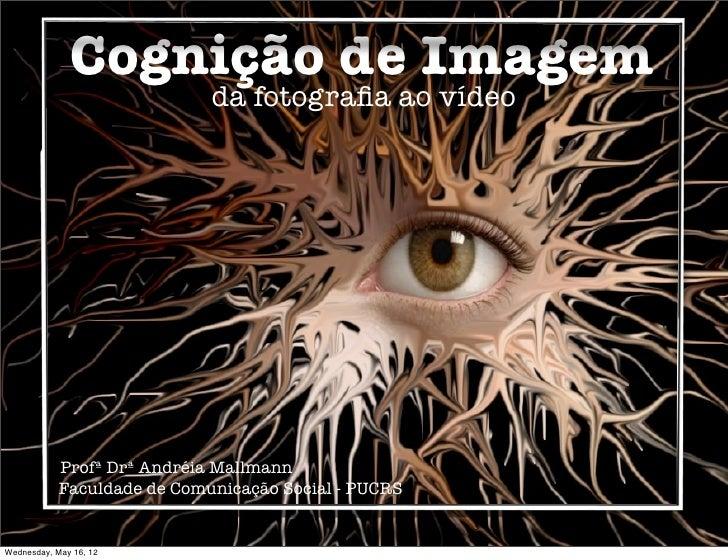 Cognição de Imagem                             da fotografia ao vídeo            Profª Drª Andréia Mallmann            Facu...