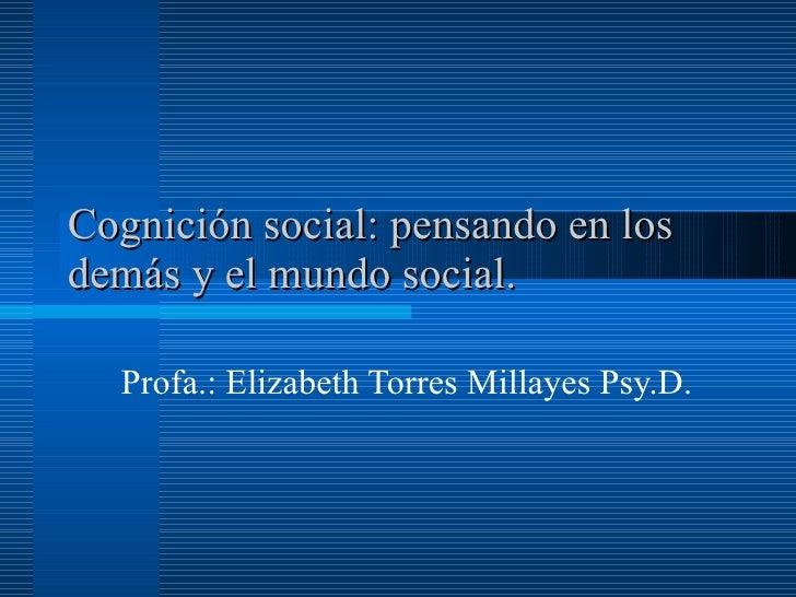 Cognición social: pensando en los demás y el mundo social.  Profa.: Elizabeth Torres Millayes Psy.D.