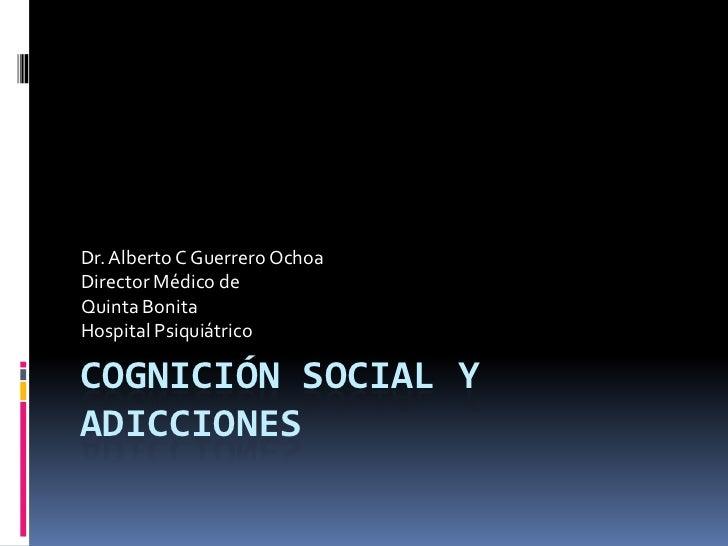 Cognición Social y Adicciones<br />Dr. Alberto C Guerrero Ochoa<br />Director Médico de<br />Quinta Bonita<br />Hospital P...